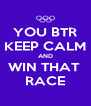 YOU BTR KEEP CALM AND WIN THAT  RACE - Personalised Poster A4 size