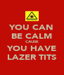 YOU CAN BE CALM CAUSE YOU HAVE LAZER TITS - Personalised Poster A4 size