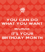 YOU CAN DO WHAT YOU WANT BECAUSE  IT'S YOUR BIRTHDAY MONTH - Personalised Poster A4 size