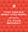 YOU CAN DO WHAT YOU WANT BECAUSE  IT'S YOUR BIRTHDAY - Personalised Poster A4 size