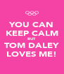 YOU CAN KEEP CALM BUT TOM DALEY LOVES ME! - Personalised Poster A4 size
