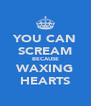 YOU CAN SCREAM BECAUSE WAXING HEARTS - Personalised Poster A4 size