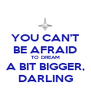 YOU CAN'T BE AFRAID TO DREAM A BIT BIGGER, DARLING - Personalised Poster A4 size