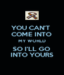 YOU CAN'T  COME INTO MY WORLD SO I'LL GO INTO YOURS - Personalised Poster A4 size