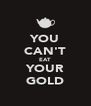 YOU CAN'T EAT YOUR GOLD - Personalised Poster A4 size