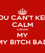 YOU CAN'T KEEP CALM CAUSE MY MY BITCH BAD - Personalised Poster A4 size