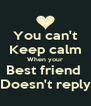 You can't Keep calm When your Best friend  Doesn't reply - Personalised Poster A4 size