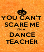YOU CAN'T  SCARE ME I'M A  DANCE TEACHER - Personalised Poster A4 size