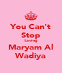 You Can't Stop Loving Maryam Al Wadiya - Personalised Poster A4 size
