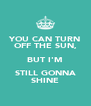 YOU CAN TURN OFF THE SUN, BUT I'M STILL GONNA SHINE - Personalised Poster A4 size