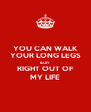 YOU CAN WALK YOUR LONG LEGS BABY RIGHT OUT OF MY LIFE - Personalised Poster A4 size