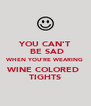 YOU CAN'T  BE SAD WHEN YOU'RE WEARING WINE COLORED  TIGHTS - Personalised Poster A4 size
