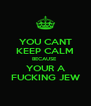 YOU CANT KEEP CALM BECAUSE  YOUR A FUCKING JEW - Personalised Poster A4 size