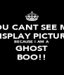 YOU CANT SEE MY DISPLAY PICTURE BECAUSE I AM A  GHOST BOO!! - Personalised Poster A4 size