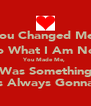 You Changed Me, Into What I Am Now. You Made Me,  It Was Something I  Was Always Gonna Be - Personalised Poster A4 size