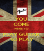 YOU  COME  HERE TO  PLAY GUITAR  SO PLAY - Personalised Poster A4 size