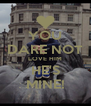 YOU DARE NOT LOVE HIM HE'S MINE! - Personalised Poster A4 size