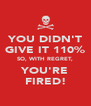 YOU DIDN'T GIVE IT 110% SO, WITH REGRET, YOU'RE FIRED! - Personalised Poster A4 size