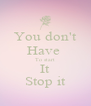 You don't Have  To start It Stop it - Personalised Poster A4 size