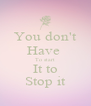 You don't Have  To start It to Stop it - Personalised Poster A4 size