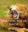 YOU DON'T LIKE CATS? WELL THEN, WATCH YOUR BACK - Personalised Poster A4 size