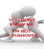 YOU DON'T KNOW ME NOW I'M NOT A PUSHOVER - Personalised Poster A4 size