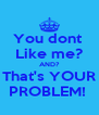 You dont  Like me? AND? That's YOUR PROBLEM!  - Personalised Poster A4 size