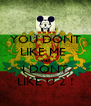 YOU DONT LIKE ME  well I DONT LIKE U 2 ! - Personalised Poster A4 size
