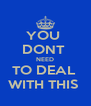 YOU  DONT   NEED  TO DEAL  WITH THIS  - Personalised Poster A4 size