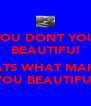 YOU DONT YOU BEAUTIFUl  THATS WHAT MAKE'S YOU BEAUTIFUl - Personalised Poster A4 size