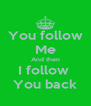 You follow Me And then I follow  You back - Personalised Poster A4 size