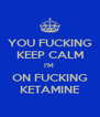 YOU FUCKING KEEP CALM I'M  ON FUCKING KETAMINE - Personalised Poster A4 size