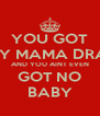 YOU GOT BABY MAMA DRAMA AND YOU AINT EVEN GOT NO BABY - Personalised Poster A4 size