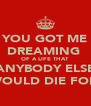 YOU GOT ME DREAMING  OF A LIFE THAT ANYBODY ELSE WOULD DIE FOR  - Personalised Poster A4 size