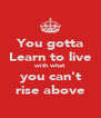 You gotta Learn to live with what you can't rise above - Personalised Poster A4 size