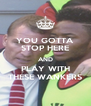 YOU GOTTA STOP HERE AND PLAY WITH THESE WANKERS - Personalised Poster A4 size