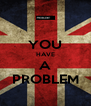 YOU HAVE A PROBLEM - Personalised Poster A4 size