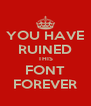 YOU HAVE RUINED THIS FONT FOREVER - Personalised Poster A4 size