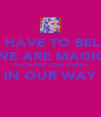 YOU HAVE TO BELIEVE WE ARE MAGIC NOTHING CAN STAND IN OUR WAY  - Personalised Poster A4 size