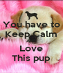 You have to Keep Calm AND Love This pup - Personalised Poster A4 size