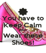 You have to Keep Calm AND Wear these Shoes! - Personalised Poster A4 size