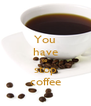 You have to stop coffee - Personalised Poster A4 size
