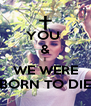 YOU  & I WE WERE BORN TO DIE - Personalised Poster A4 size