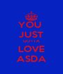 YOU  JUST GOTTA LOVE ASDA - Personalised Poster A4 size