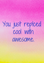 You just replced  cool with  awesome. - Personalised Poster A4 size