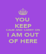 YOU KEEP CALM AND CARRY ON I AM OUT OF HERE - Personalised Poster A4 size