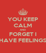 YOU KEEP CALM AND FORGET I HAVE FEELINGS - Personalised Poster A4 size