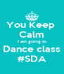 You Keep  Calm I am going to Dance class #SDA - Personalised Poster A4 size
