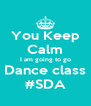 You Keep  Calm I am going to go Dance class #SDA - Personalised Poster A4 size
