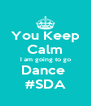 You Keep  Calm I am going to go Dance  #SDA - Personalised Poster A4 size
